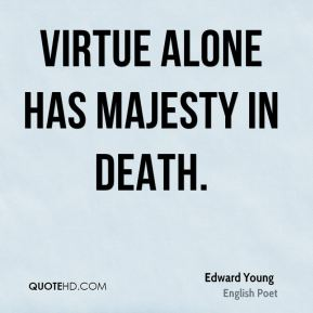 Virtue alone has majesty in death.