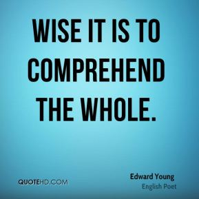 Edward Young - Wise it is to comprehend the whole.