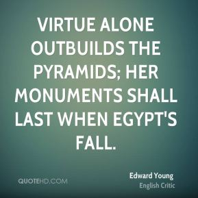 Virtue alone outbuilds the Pyramids; Her monuments shall last when Egypt's fall.