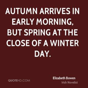 Elizabeth Bowen - Autumn arrives in early morning, but spring at the close of a winter day.