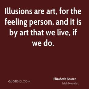 Illusions are art, for the feeling person, and it is by art that we live, if we do.