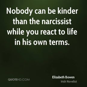 Nobody can be kinder than the narcissist while you react to life in his own terms.