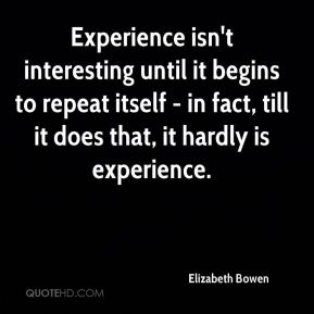 Elizabeth Bowen - Experience isn't interesting until it begins to repeat itself - in fact, till it does that, it hardly is experience.