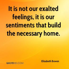 Elizabeth Bowen - It is not our exalted feelings, it is our sentiments that build the necessary home.