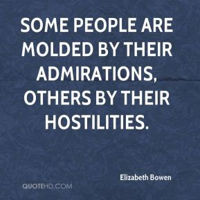 Elizabeth Bowen - Some people are molded by their admirations, others by their hostilities.