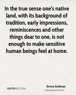 Emma Goldman - In the true sense one's native land, with its background of tradition, early impressions, reminiscences and other things dear to one, is not enough to make sensitive human beings feel at home.