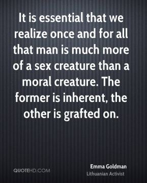 Emma Goldman - It is essential that we realize once and for all that man is much more of a sex creature than a moral creature. The former is inherent, the other is grafted on.