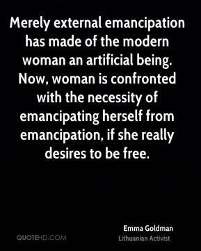 Merely external emancipation has made of the modern woman an artificial being. Now, woman is confronted with the necessity of emancipating herself from emancipation, if she really desires to be free.