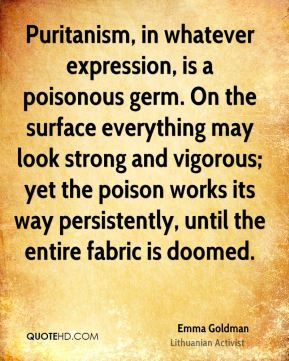 Puritanism, in whatever expression, is a poisonous germ. On the surface everything may look strong and vigorous; yet the poison works its way persistently, until the entire fabric is doomed.