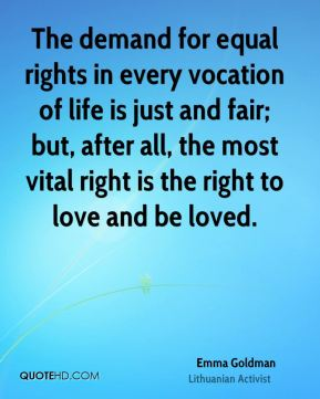 The demand for equal rights in every vocation of life is just and fair; but, after all, the most vital right is the right to love and be loved.