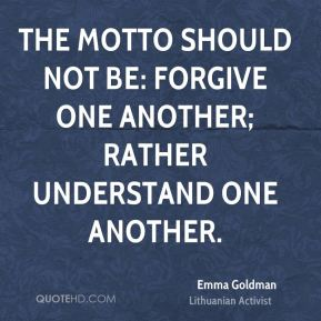 The motto should not be: Forgive one another; rather understand one another.