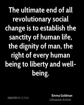 Emma Goldman - The ultimate end of all revolutionary social change is to establish the sanctity of human life, the dignity of man, the right of every human being to liberty and well-being.