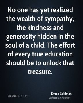 No one has yet realized the wealth of sympathy, the kindness and generosity hidden in the soul of a child. The effort of every true education should be to unlock that treasure.