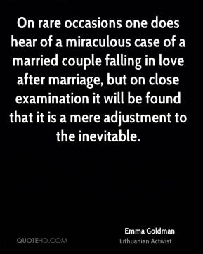 On rare occasions one does hear of a miraculous case of a married couple falling in love after marriage, but on close examination it will be found that it is a mere adjustment to the inevitable.
