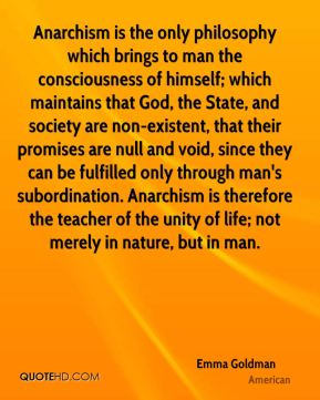 Anarchism is the only philosophy which brings to man the consciousness of himself; which maintains that God, the State, and society are non-existent, that their promises are null and void, since they can be fulfilled only through man's subordination. Anarchism is therefore the teacher of the unity of life; not merely in nature, but in man.