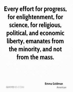 Every effort for progress, for enlightenment, for science, for religious, political, and economic liberty, emanates from the minority, and not from the mass.