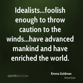 Emma Goldman - Idealists...foolish enough to throw caution to the winds...have advanced mankind and have enriched the world.