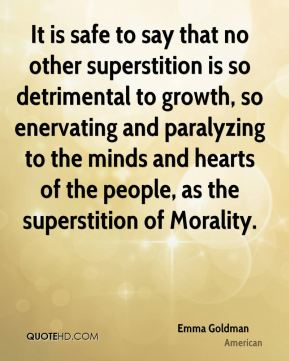 Emma Goldman - It is safe to say that no other superstition is so detrimental to growth, so enervating and paralyzing to the minds and hearts of the people, as the superstition of Morality.