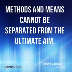 Emma Goldman - Methods and means cannot be separated from the ultimate aim.