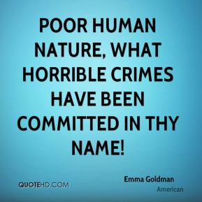 Emma Goldman - Poor human nature, what horrible crimes have been committed in thy name!