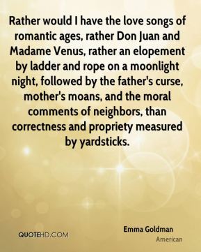 Emma Goldman - Rather would I have the love songs of romantic ages, rather Don Juan and Madame Venus, rather an elopement by ladder and rope on a moonlight night, followed by the father's curse, mother's moans, and the moral comments of neighbors, than correctness and propriety measured by yardsticks.