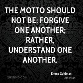 The motto should not be: Forgive one another; rather, Understand one another.