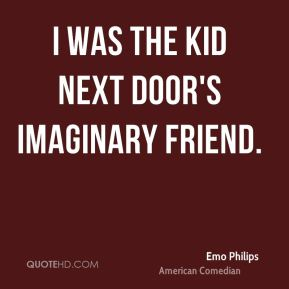 I was the kid next door's imaginary friend.