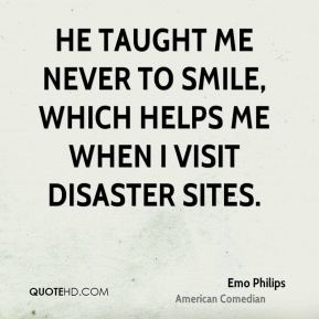 Emo Philips - He taught me never to smile, which helps me when I visit disaster sites.
