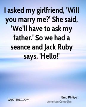 I asked my girlfriend, 'Will you marry me?' She said, 'We'll have to ask my father.' So we had a seance and Jack Ruby says, 'Hello!'