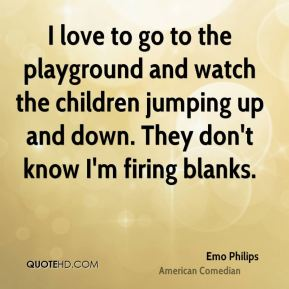 Emo Philips - I love to go to the playground and watch the children jumping up and down. They don't know I'm firing blanks.