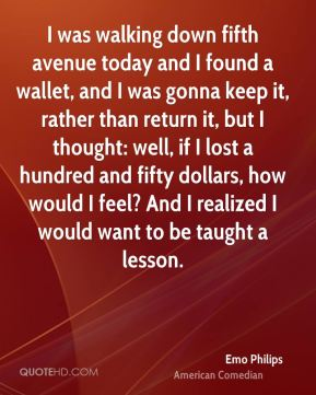 Emo Philips - I was walking down fifth avenue today and I found a wallet, and I was gonna keep it, rather than return it, but I thought: well, if I lost a hundred and fifty dollars, how would I feel? And I realized I would want to be taught a lesson.