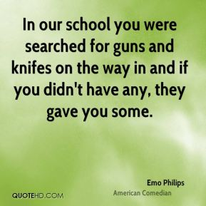 Emo Philips - In our school you were searched for guns and knifes on the way in and if you didn't have any, they gave you some.
