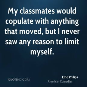 My classmates would copulate with anything that moved, but I never saw any reason to limit myself.