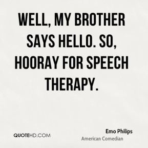 Well, my brother says Hello. So, hooray for speech therapy.