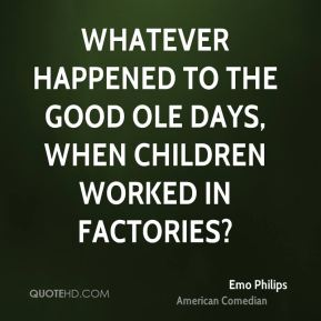 Emo Philips - Whatever happened to the good ole days, when children worked in factories?