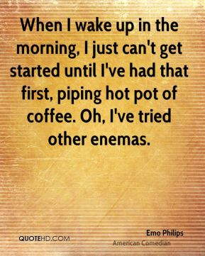 When I wake up in the morning, I just can't get started until I've had that first, piping hot pot of coffee. Oh, I've tried other enemas.