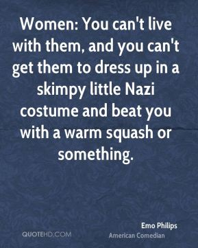 Women: You can't live with them, and you can't get them to dress up in a skimpy little Nazi costume and beat you with a warm squash or something.