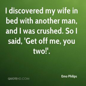 Emo Philips - I discovered my wife in bed with another man, and I was crushed. So I said, 'Get off me, you two!'.