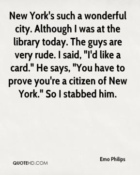 "Emo Philips - New York's such a wonderful city. Although I was at the library today. The guys are very rude. I said, ""I'd like a card."" He says, ""You have to prove you're a citizen of New York."" So I stabbed him."