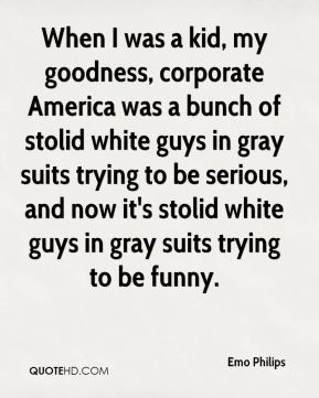 Emo Philips - When I was a kid, my goodness, corporate America was a bunch of stolid white guys in gray suits trying to be serious, and now it's stolid white guys in gray suits trying to be funny.