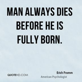 Erich Fromm - Man always dies before he is fully born.