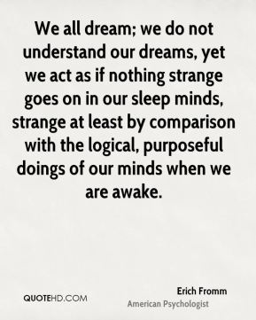We all dream; we do not understand our dreams, yet we act as if nothing strange goes on in our sleep minds, strange at least by comparison with the logical, purposeful doings of our minds when we are awake.