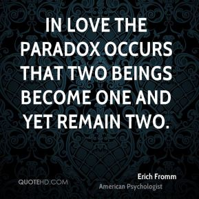 Erich Fromm - In love the paradox occurs that two beings become one and yet remain two.