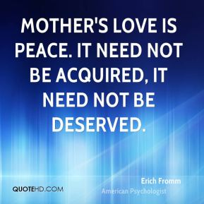 Erich Fromm - Mother's love is peace. It need not be acquired, it need not be deserved.