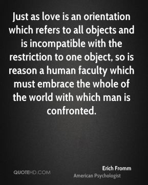 Erich Fromm - Just as love is an orientation which refers to all objects and is incompatible with the restriction to one object, so is reason a human faculty which must embrace the whole of the world with which man is confronted.