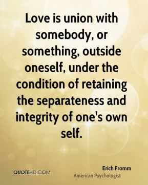 Love is union with somebody, or something, outside oneself, under the condition of retaining the separateness and integrity of one's own self.