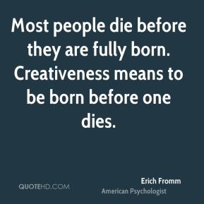 Erich Fromm - Most people die before they are fully born. Creativeness means to be born before one dies.