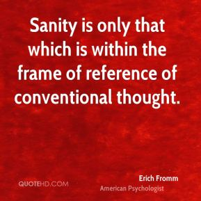 Sanity is only that which is within the frame of reference of conventional thought.