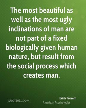Erich Fromm - The most beautiful as well as the most ugly inclinations of man are not part of a fixed biologically given human nature, but result from the social process which creates man.