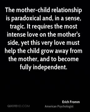 Erich Fromm - The mother-child relationship is paradoxical and, in a sense, tragic. It requires the most intense love on the mother's side, yet this very love must help the child grow away from the mother, and to become fully independent.